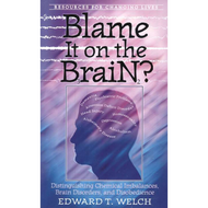 Blame It On the Brain? by Edward T. Welch