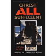 Christ All Sufficient, Colossians and Philemon by J. Philip Arthur (Paperback)