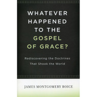 Whatever Happened to the Gospel of Grace? by James Montgomery Boice (Hardcover)
