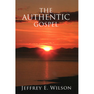 The Authentic Gospel by Jeffrey E. Wilson (Booklet)