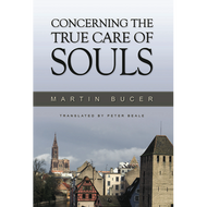 Concerning the True Care of Souls by Martin Bucer (Hardcover)