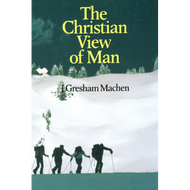 The Christian View of Man by J. Gresham Machen (Paperback)