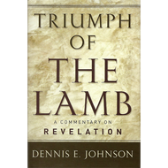 Triumph of the Lamb, A Commentary on Revelation by Dennis E. Johnson (Hardcover)