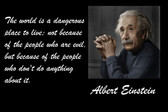 Famous Quote Poster  The World Is A Dangerous Place To Live; Not Because Of The People Who Are Evil,  Albert Einstein