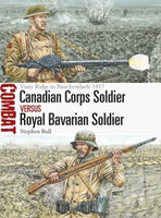 Combat: Canadian Corps Soldier vs Royal Bavarian Soldier Vimy Ridge to Passchendaele 1917 Osprey Books