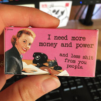 I NEED MORE MONEY AND POWER AND LESS SHIT FROM YOU PEOPLE GUM