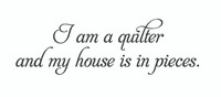 I Am A Quilter And My House Is In Pieces. (Wall Art  Decal)