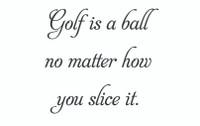 Golf Is A Ball... (Wall Art  Decal)