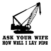 Ask your wife how well I lay pipe pipeliner decal