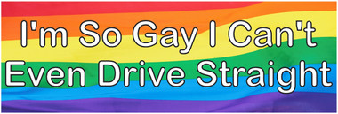 I'm So Gay I Can't Even Drive Straight Bumper Sticker