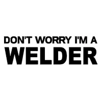 Don't Worry I'm A Welder Decal
