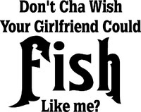 Don't Cha Wish Your Girlfriend Could Fish Like Me Decal