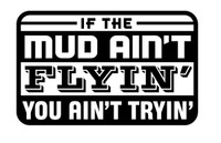 If The Mud Ain't Flyin You Ain't Tryin' Decal
