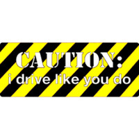 """Caution - I Drive Like You Do"" Bumper Sticker"