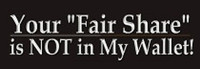 "Your ""Fair Share"" Is Not My Wallet - Bumper Sticker"