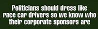 Politicians Should Dress Like Race Car Drivers -  Bumper Sticker