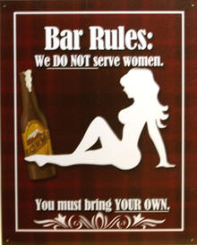 "HUMOROUS BAR RULES SIGN, ""WE DO NOT SERVE WOMEN,  YOU MUST BRING YOUR OWN"