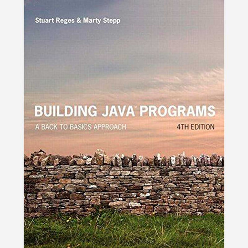Building Java Programs: A Back to Basics Approach (4th Edition) Stuart Reges and Marty Stepp | 9780134322766