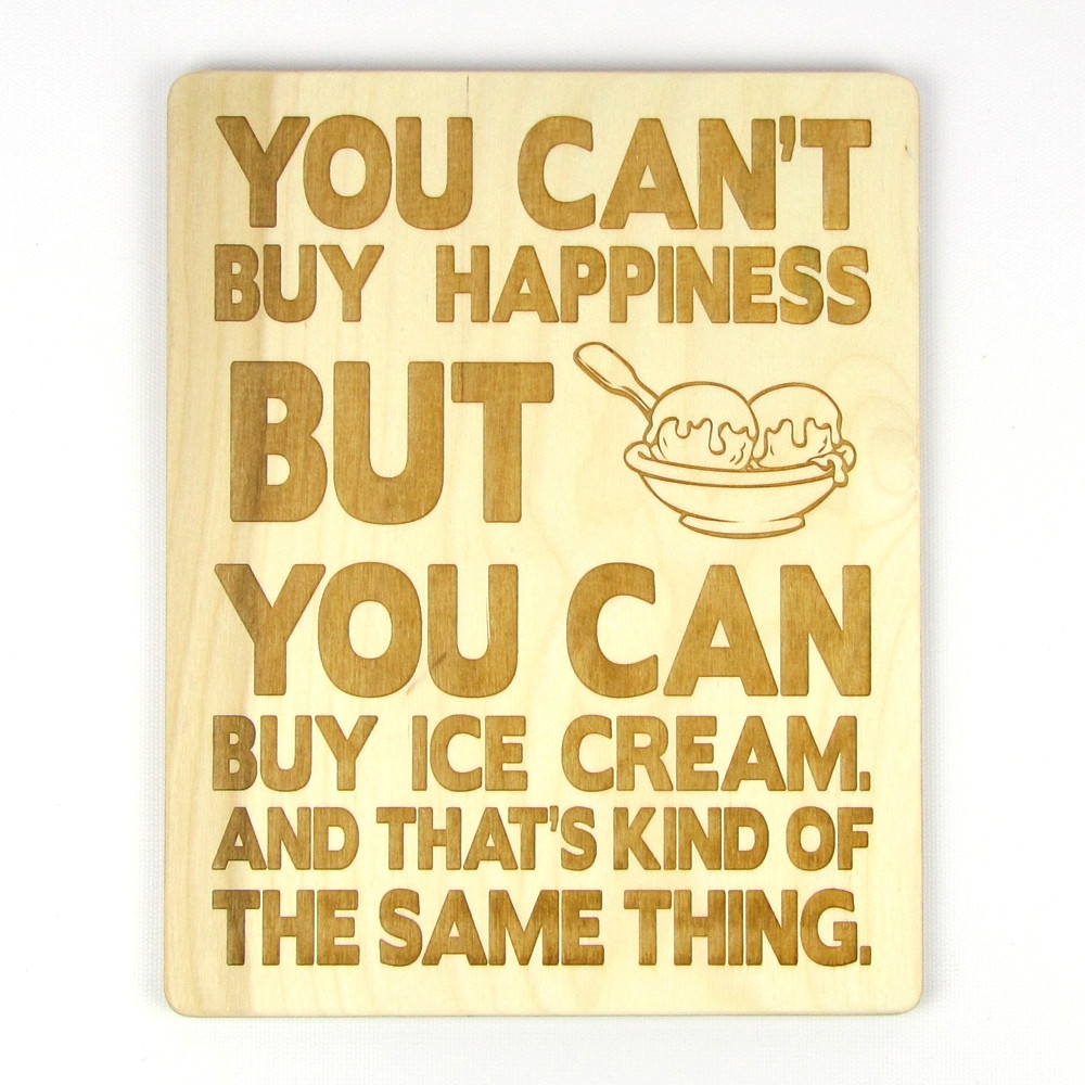 """You Can't Buy Happiness, But You Can Buy Ice Cream"" Wood ..."