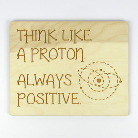 """Think Like A Proton. Always Positive."" Wood Sign"