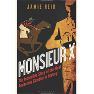 Monsieur X: The Incredible Story of the Most Audacious Gambler in History by Jamie Reid
