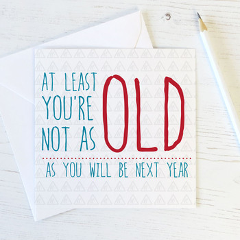 'At least you're not as old as you will be next year' Funny Birthday Card