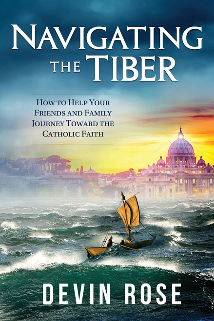 Navigating The Tiber: How To Help Your Friends And Family Journey Towards The Catholic Faith