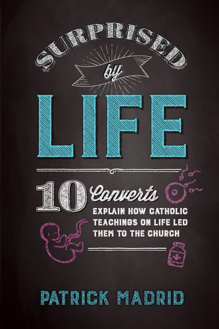 Surprised by Life: 10 Converts Explain How Catholic Teachings on Life Led Them to the Church
