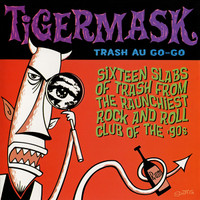 TIGERMASK - Trash Au Go Go - 16 SLABS OF TRASH from the Raunchiest Rock and Roll Club of the 90s (LOONS,BOMBORAS AND MORE)  COMP CD