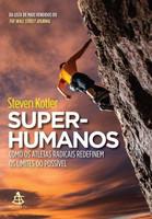 Super-Humanos - Como Os Atletas Radicais Redefinem Os Limites do Possível