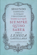Segundo compendio ilustrado y deleitoso de todo lo que siempre quiso saber de la lengua castellana - The Second Delightful, Illustrated Compendium of Everything You Ever Wanted to Know about the Spanish Language