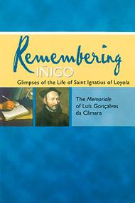 Remembering Iñigo: Glimpses of the Life of Saint Ignatius of Loyola: The Memoriale of Luís Gonçalves da Câmara