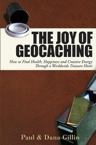 Joy of Geocaching: How to Find Health, Happiness and Creative Energy Through a Worldwide Treasure Hunt