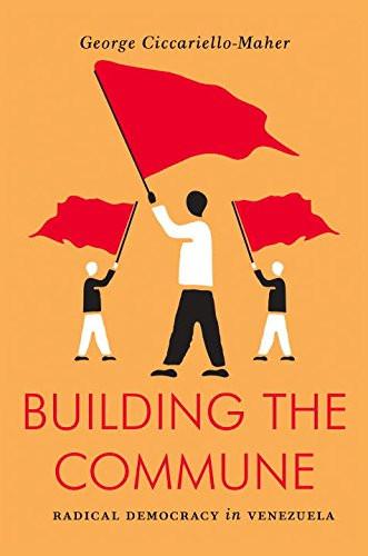 Building the Commune: Radical Democracy in Venezuela - George Cicciariello-Maher