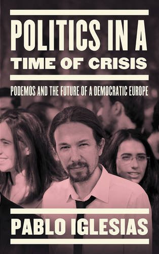 Politics in a Time of Crisis: Podemos and the Future of Democracy in Europe - Pablo Iglesias (Author), Alexis Tsipras (foreword)