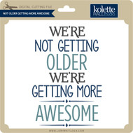 Not Older Getting More Awesome