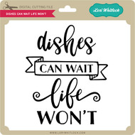 Dishes Can Wait Life Won't